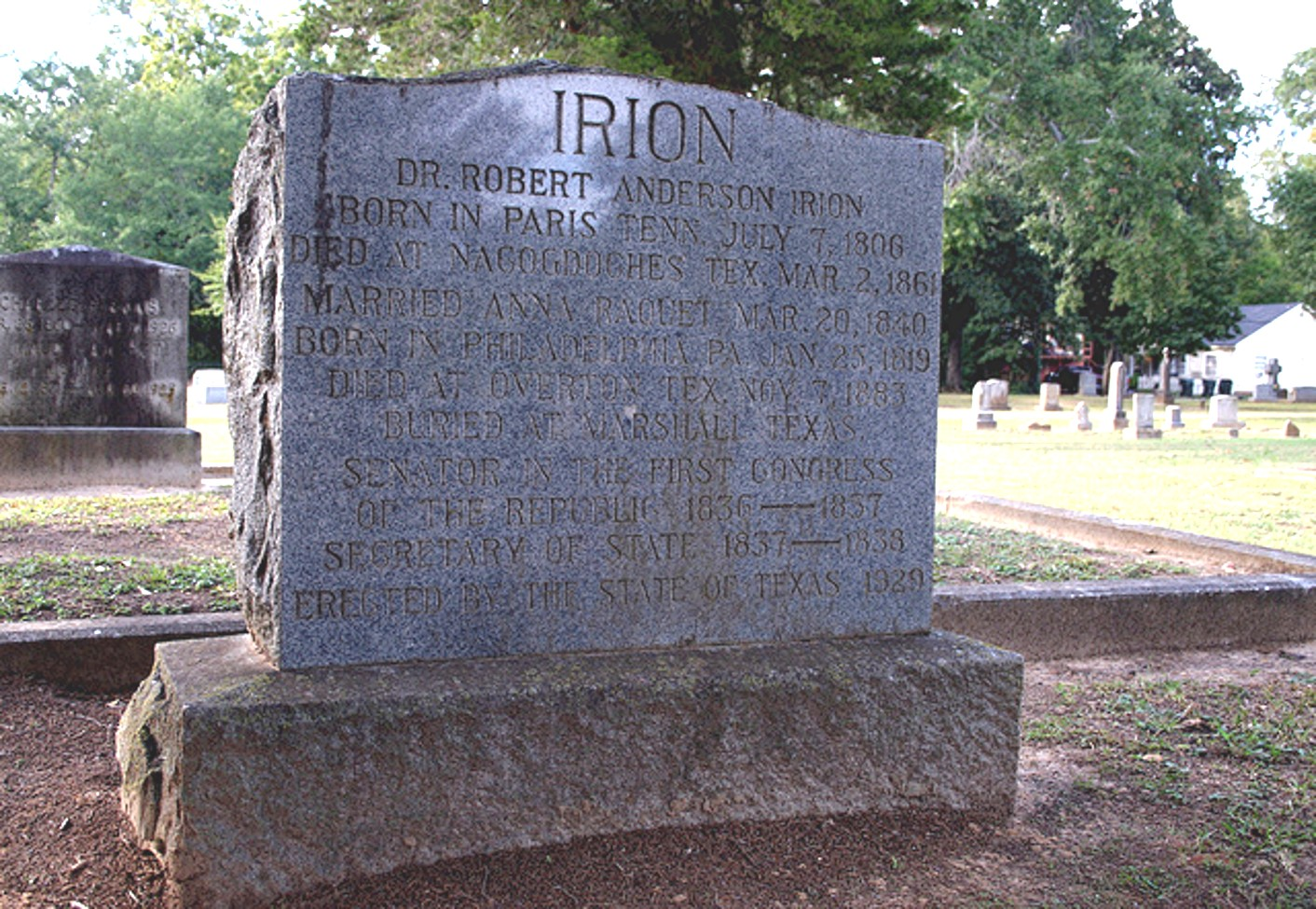 Dr. Robert Anderson Irion Born in Paris Tenn, July 7, 1806 Died at Nacogdoches Tex. Mar 2, 1861 Married Anna Raguet Mar 20, 1840 Born in Philadelphia, PA Jan 25, 1819 Died at Overton, Tex. Nov 7, 1883 Buried at Marshall, Texas Senator in the First Congress Of The Republic 1836-1837 Secretary of State 1837-1838 Erected by The State of Texas 1929 Photo courtesy of Chris Adams - Exquisitely Bored in Nacogdoches - Copyright © 2013. All Rights Reserved. Used with written permission dated April 29, 2013.